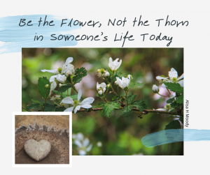 Be the Flower, Not the Thorn in Someone's Life Today
